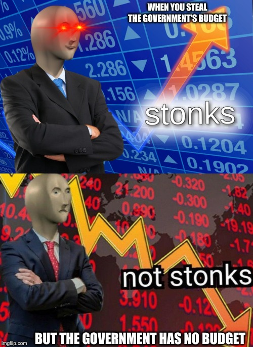 Stonks not stonks | WHEN YOU STEAL THE GOVERNMENT'S BUDGET BUT THE GOVERNMENT HAS NO BUDGET | image tagged in stonks not stonks | made w/ Imgflip meme maker