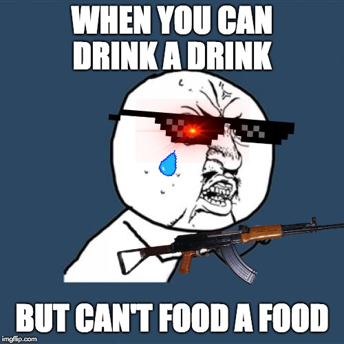 Y U No Meme | WHEN YOU CAN DRINK A DRINK BUT CAN'T FOOD A FOOD | image tagged in memes,y u no | made w/ Imgflip meme maker