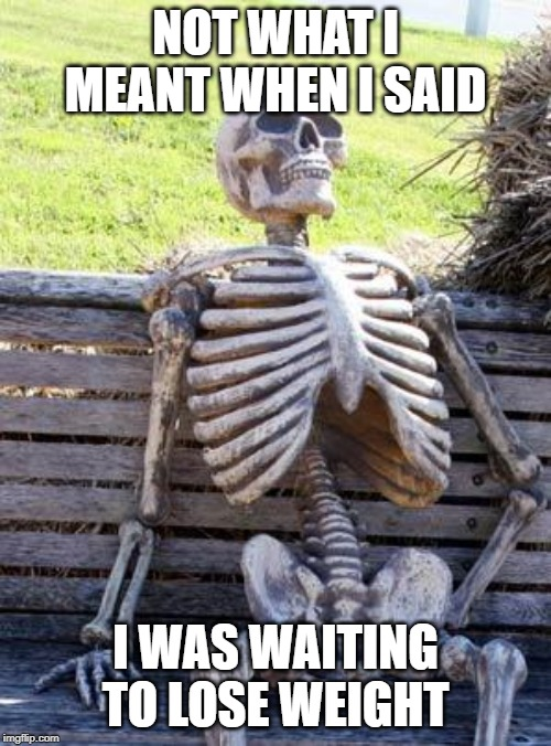 Waiting Skeleton Meme | NOT WHAT I MEANT WHEN I SAID I WAS WAITING TO LOSE WEIGHT | image tagged in memes,waiting skeleton | made w/ Imgflip meme maker