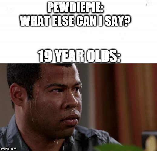 PEWDIEPIE: WHAT ELSE CAN I SAY? 19 YEAR OLDS: | image tagged in sweating bullets | made w/ Imgflip meme maker