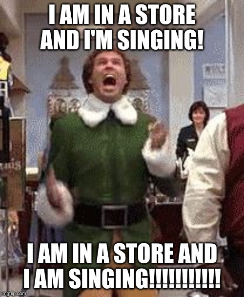 Buddy the elf birthday  | I AM IN A STORE AND I'M SINGING! I AM IN A STORE AND I AM SINGING!!!!!!!!!!! | image tagged in buddy the elf birthday | made w/ Imgflip meme maker
