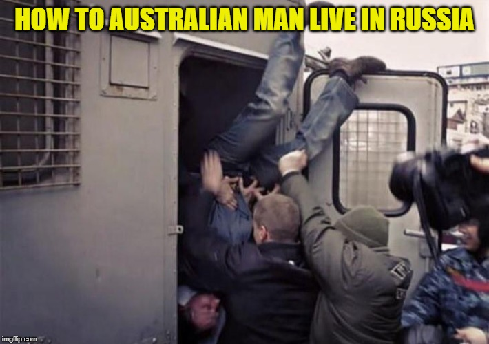 HOW TO AUSTRALIAN MAN LIVE IN RUSSIA | image tagged in funny,australia,russia,cops,how to,arrested | made w/ Imgflip meme maker