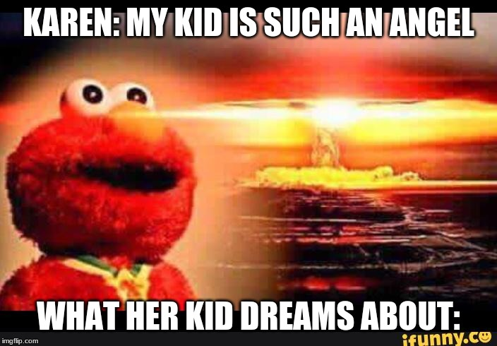 elmo-world |  KAREN: MY KID IS SUCH AN ANGEL; WHAT HER KID DREAMS ABOUT: | image tagged in elmo-world | made w/ Imgflip meme maker