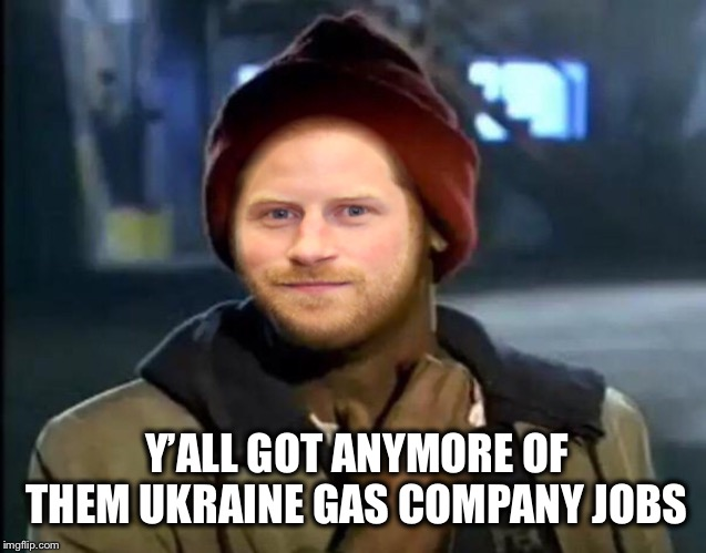 Nepotism, Corruption and Financial Independence | Y'ALL GOT ANYMORE OF THEM UKRAINE GAS COMPANY JOBS | image tagged in prince harry,ukraine,biden | made w/ Imgflip meme maker