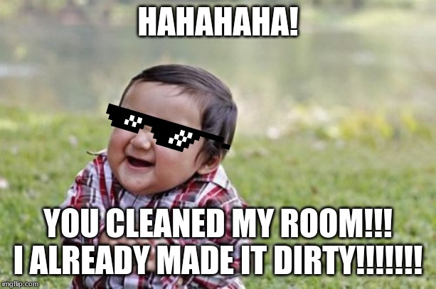 Evil Toddler Meme | HAHAHAHA! YOU CLEANED MY ROOM!!! I ALREADY MADE IT DIRTY!!!!!!! | image tagged in memes,evil toddler | made w/ Imgflip meme maker