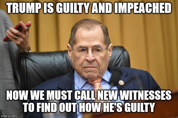Anyone else sick of this crap? | TRUMP IS GUILTY AND IMPEACHED NOW WE MUST CALL NEW WITNESSES TO FIND OUT HOW HE'S GUILTY | image tagged in jerry nadler,trump impeachment,democrats,communist takeover,liars,trump 2020 | made w/ Imgflip meme maker