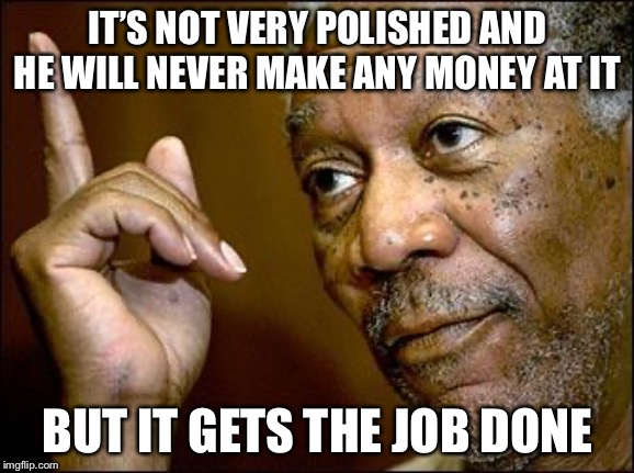 When the job gets done | IT'S NOT VERY POLISHED AND HE WILL NEVER MAKE ANY MONEY AT IT BUT IT GETS THE JOB DONE | image tagged in this morgan freeman,memes | made w/ Imgflip meme maker
