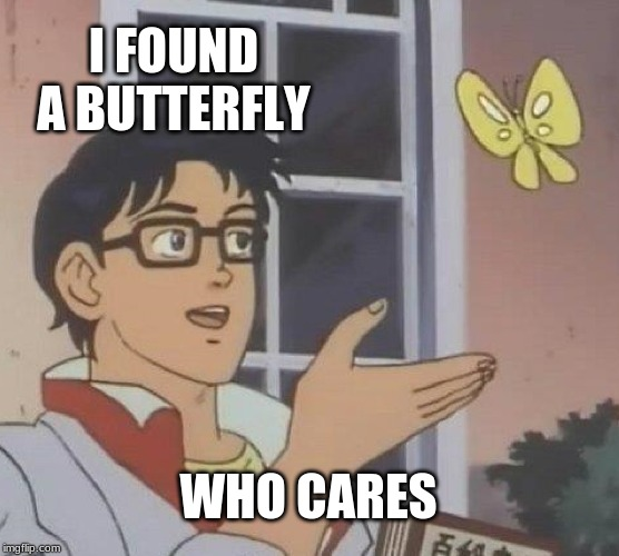 Poop | I FOUND A BUTTERFLY WHO CARES | image tagged in memes,is this a pigeon | made w/ Imgflip meme maker