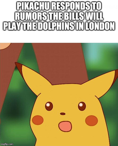 Someone get Pikachu a job at the NFL schedule office | PIKACHU RESPONDS TO RUMORS THE BILLS WILL PLAY THE DOLPHINS IN LONDON | image tagged in surprised pikachu high quality | made w/ Imgflip meme maker