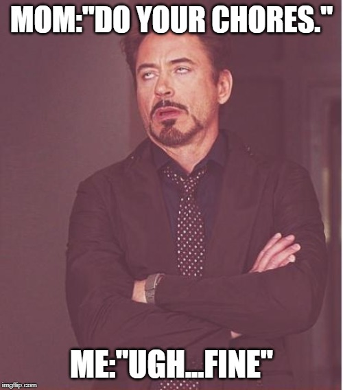"Face You Make Robert Downey Jr |  MOM:""DO YOUR CHORES.""; ME:""UGH...FINE"" 