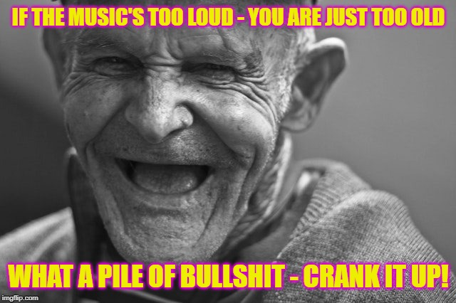 Too Old My Ass | IF THE MUSIC'S TOO LOUD - YOU ARE JUST TOO OLD WHAT A PILE OF BULLSHIT - CRANK IT UP! | image tagged in old,old guy,old man,too old too loud,bullshit | made w/ Imgflip meme maker