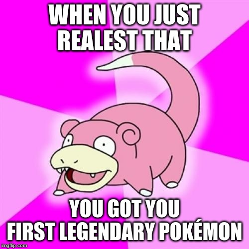 Legendary Pokemon | WHEN YOU JUST REALEST THAT YOU GOT YOU FIRST LEGENDARY POKÉMON | image tagged in memes,slowpoke | made w/ Imgflip meme maker