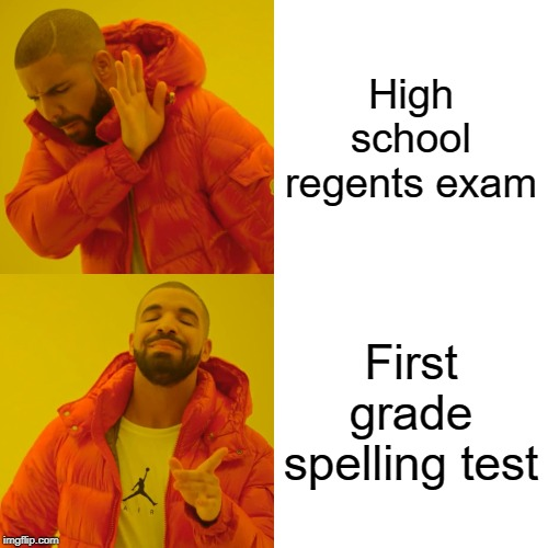 Drake Hotline Bling Meme | High school regents exam First grade spelling test | image tagged in memes,drake hotline bling | made w/ Imgflip meme maker