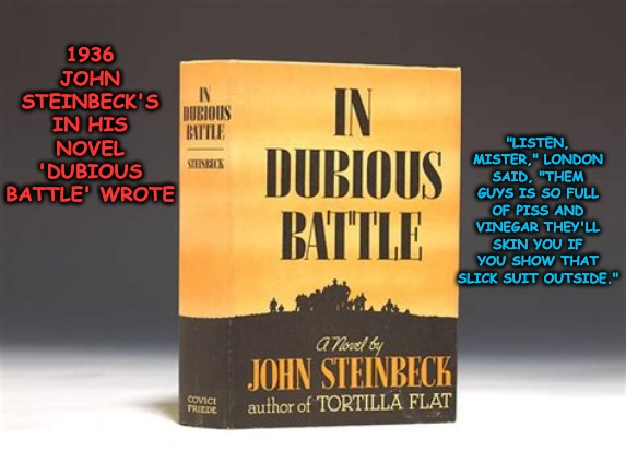 "The tail trying to wag the dog... Moral Delinquents having a Non constitutional Election... | 1936 JOHN STEINBECK'S IN HIS NOVEL 'DUBIOUS BATTLE' WROTE ""LISTEN, MISTER,"" LONDON SAID, ""THEM GUYS IS SO FULL OF PISS AND VINEGAR THEY'LL S 