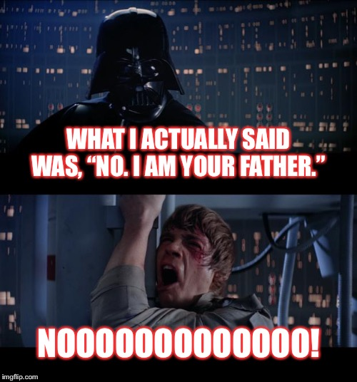 "Most misquoted line in cinema history | WHAT I ACTUALLY SAID WAS, ""NO. I AM YOUR FATHER."" NOOOOOOOOOOOOO! 