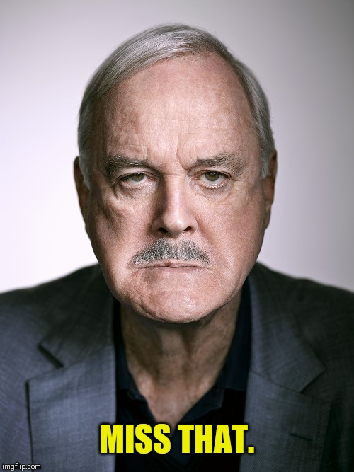 John Cleese | MISS THAT. | image tagged in john cleese | made w/ Imgflip meme maker