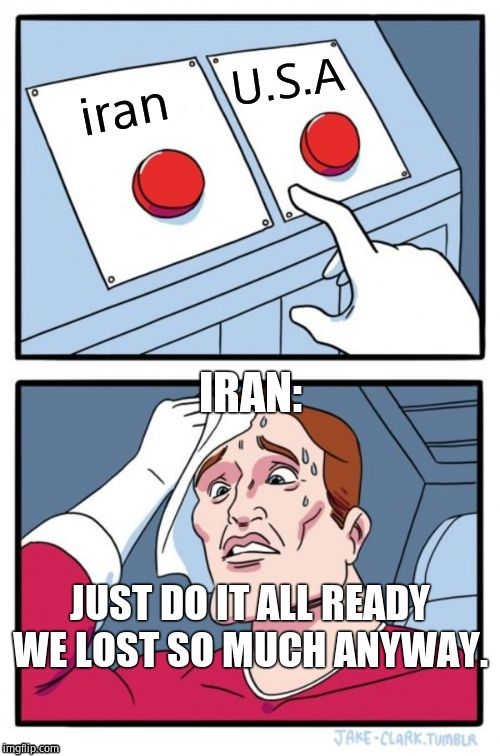 Two Buttons Meme | iran U.S.A IRAN: JUST DO IT ALL READY WE LOST SO MUCH ANYWAY. | image tagged in memes,two buttons | made w/ Imgflip meme maker