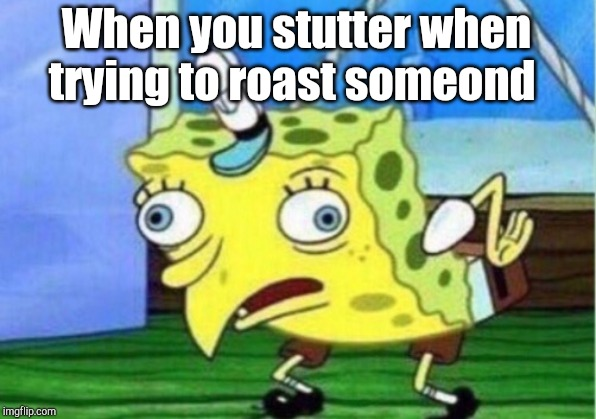 Mocking Spongebob Meme | When you stutter when trying to roast someond | image tagged in memes,mocking spongebob | made w/ Imgflip meme maker