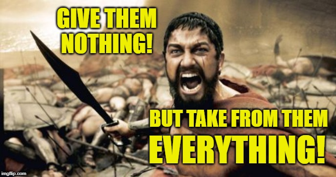 Give nothing! Take everything! | GIVE THEM NOTHING! BUT TAKE FROM THEM EVERYTHING! | image tagged in memes,sparta leonidas,300,give nothing,take everything | made w/ Imgflip meme maker