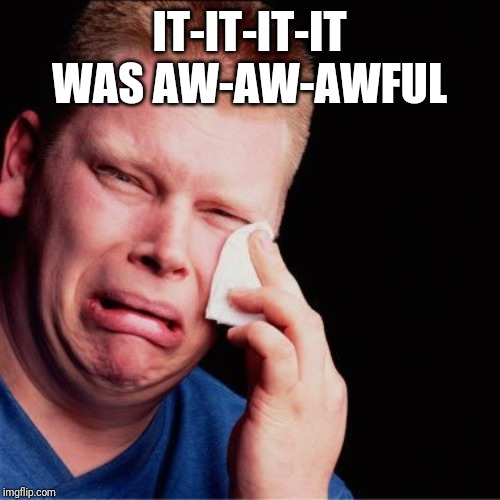 Crying boy | IT-IT-IT-IT WAS AW-AW-AWFUL | image tagged in crying boy | made w/ Imgflip meme maker