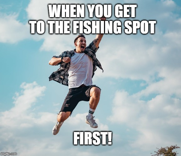 WHEN YOU GET TO THE FISHING SPOT FIRST! | image tagged in fishing | made w/ Imgflip meme maker