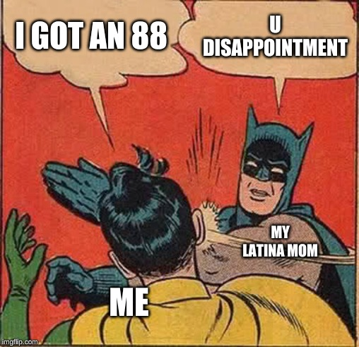 Batman Slapping Robin Meme | I GOT AN 88 U DISAPPOINTMENT ME MY LATINA MOM | image tagged in memes,batman slapping robin | made w/ Imgflip meme maker