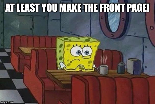 AT LEAST YOU MAKE THE FRONT PAGE! | image tagged in spongebob coffee | made w/ Imgflip meme maker