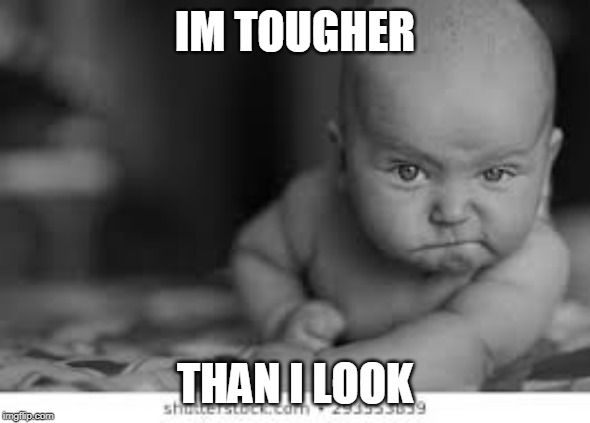 IM TOUGHER THAN I LOOK | image tagged in tough | made w/ Imgflip meme maker