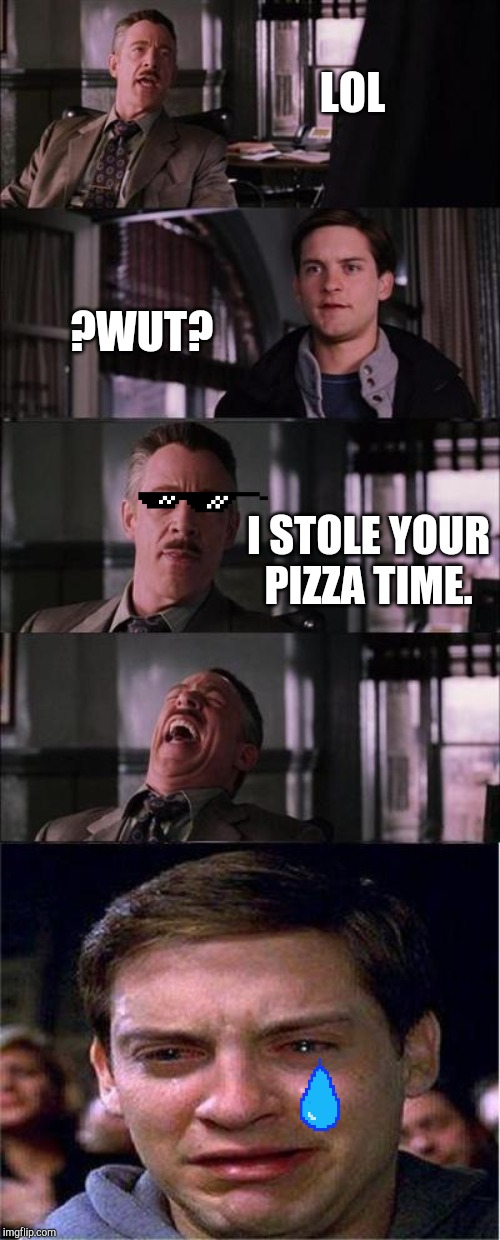Peter Parker Cry | LOL ?WUT? I STOLE YOUR PIZZA TIME. | image tagged in memes,peter parker cry | made w/ Imgflip meme maker