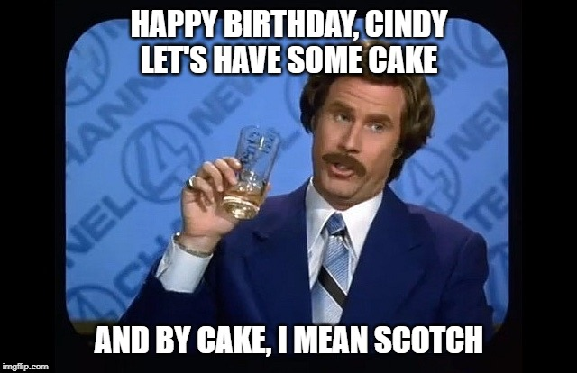 Ron burgundy | HAPPY BIRTHDAY, CINDY LET'S HAVE SOME CAKE AND BY CAKE, I MEAN SCOTCH | image tagged in ron burgundy | made w/ Imgflip meme maker