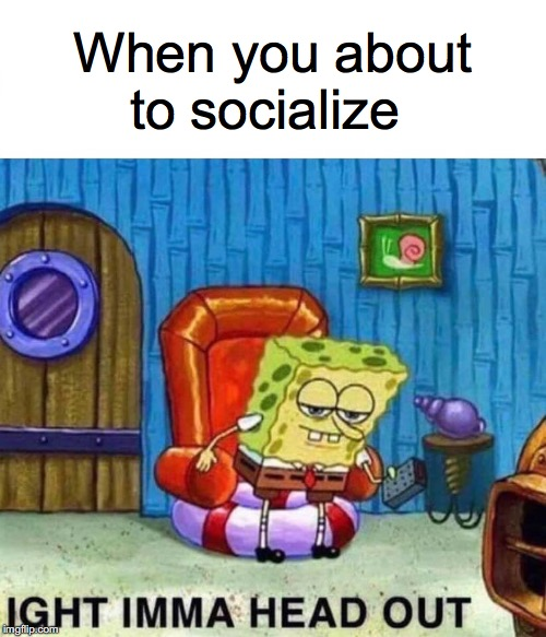 Spongebob Ight Imma Head Out Meme | When you about to socialize | image tagged in memes,spongebob ight imma head out | made w/ Imgflip meme maker