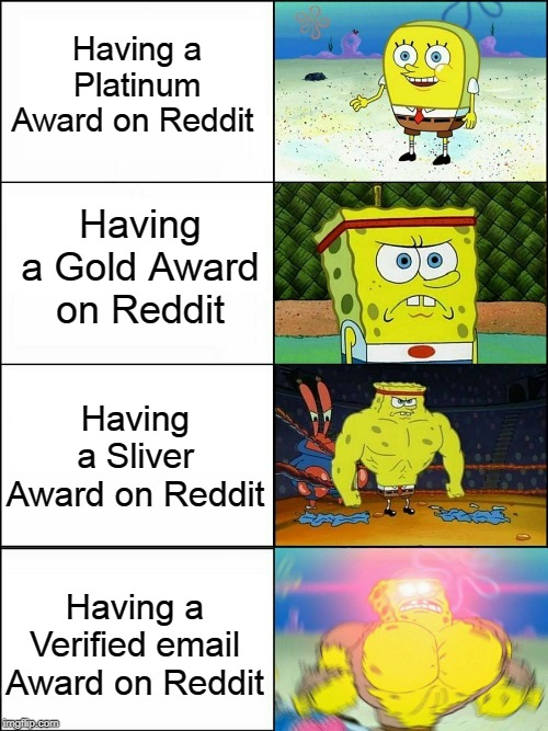 Having a Platinum Award on Reddit Having a Verified email Award on Reddit Having a Gold Award on Reddit Having a Sliver Award on Reddit | image tagged in spongebob strong | made w/ Imgflip meme maker