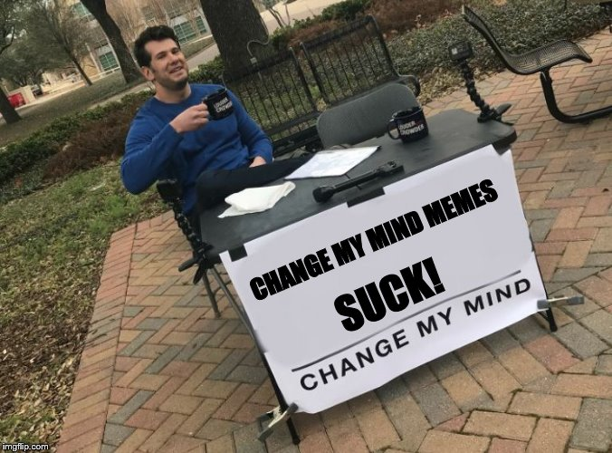 Change my mind Crowder | CHANGE MY MIND MEMES SUCK! | image tagged in change my mind crowder | made w/ Imgflip meme maker