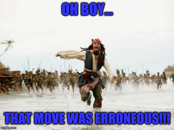 Jack Sparrow Being Chased Meme | OH BOY... THAT MOVE WAS ERRONEOUS!!! | image tagged in memes,jack sparrow being chased | made w/ Imgflip meme maker
