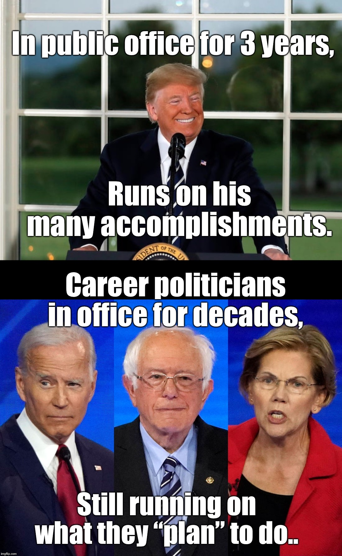 "Career politicians in office for decades, accomplishing nothing but problems, is why we put Trump in there to begin with! |  In public office for 3 years, Runs on his many accomplishments. Career politicians in office for decades, Still running on what they ""plan"" to do.. 