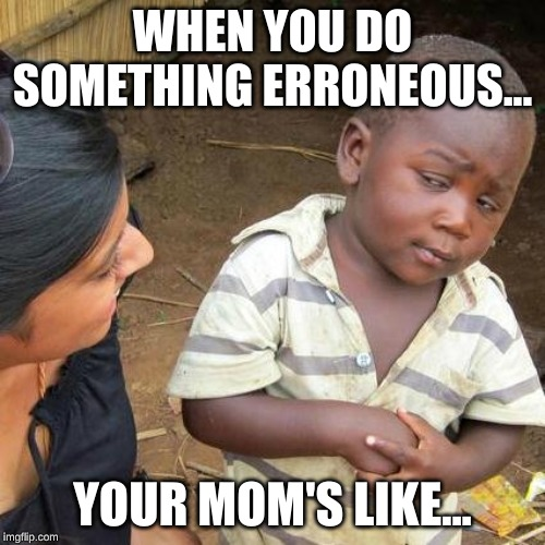 Third World Skeptical Kid Meme | WHEN YOU DO SOMETHING ERRONEOUS... YOUR MOM'S LIKE... | image tagged in memes,third world skeptical kid | made w/ Imgflip meme maker