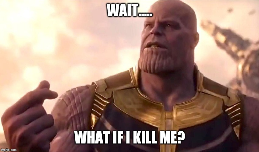 thanos snap | WAIT..... WHAT IF I KILL ME? | image tagged in thanos snap | made w/ Imgflip meme maker