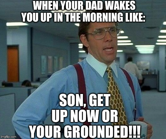 That Would Be Great Meme | WHEN YOUR DAD WAKES YOU UP IN THE MORNING LIKE: SON, GET UP NOW OR YOUR GROUNDED!!! | image tagged in memes,that would be great | made w/ Imgflip meme maker