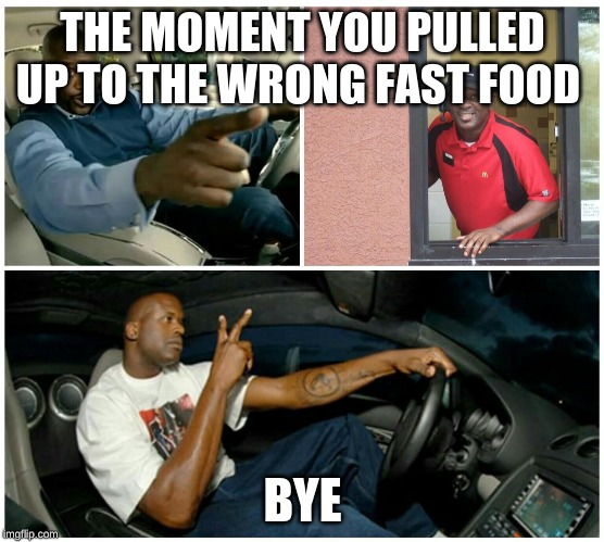 shaq machine broke  | THE MOMENT YOU PULLED UP TO THE WRONG FAST FOOD BYE | image tagged in shaq machine broke | made w/ Imgflip meme maker