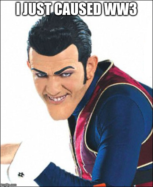 Robbie Rotten | I JUST CAUSED WW3 | image tagged in robbie rotten | made w/ Imgflip meme maker