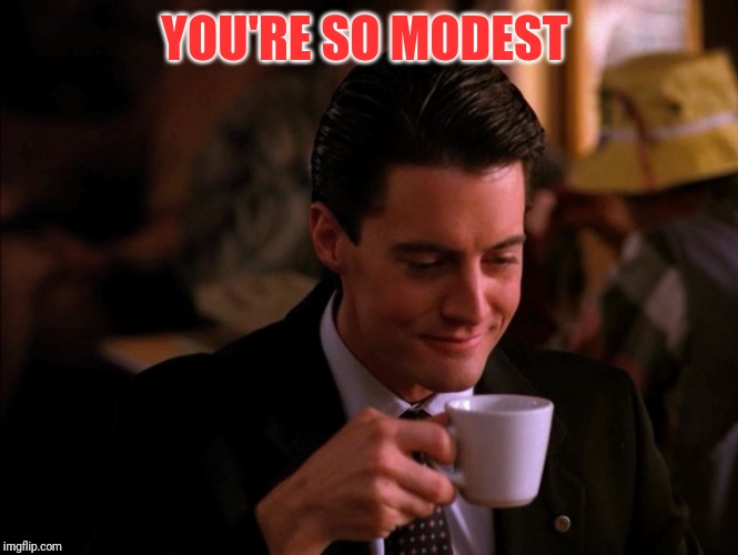 Twin Peaks Coffee | YOU'RE SO MODEST | image tagged in twin peaks coffee | made w/ Imgflip meme maker