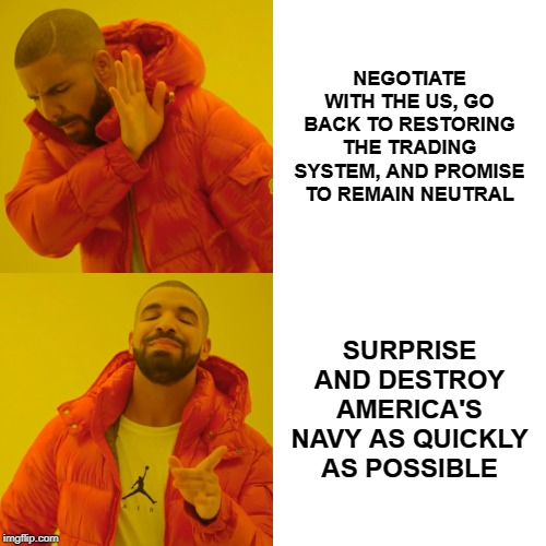 Drake Hotline Bling Meme | NEGOTIATE WITH THE US, GO BACK TO RESTORING THE TRADING SYSTEM, AND PROMISE TO REMAIN NEUTRAL SURPRISE AND DESTROY AMERICA'S NAVY AS QUICKLY | image tagged in memes,drake hotline bling | made w/ Imgflip meme maker