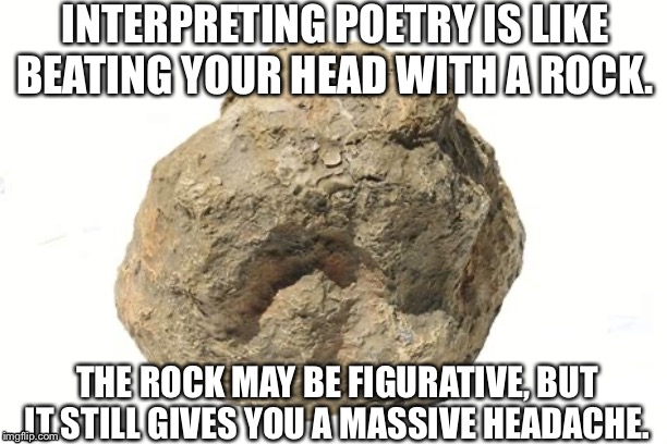 Poetry Isn't Worth the Pain | INTERPRETING POETRY IS LIKE BEATING YOUR HEAD WITH A ROCK. THE ROCK MAY BE FIGURATIVE, BUT IT STILL GIVES YOU A MASSIVE HEADACHE. | image tagged in poetry,homework,english,memes,funny,high school | made w/ Imgflip meme maker