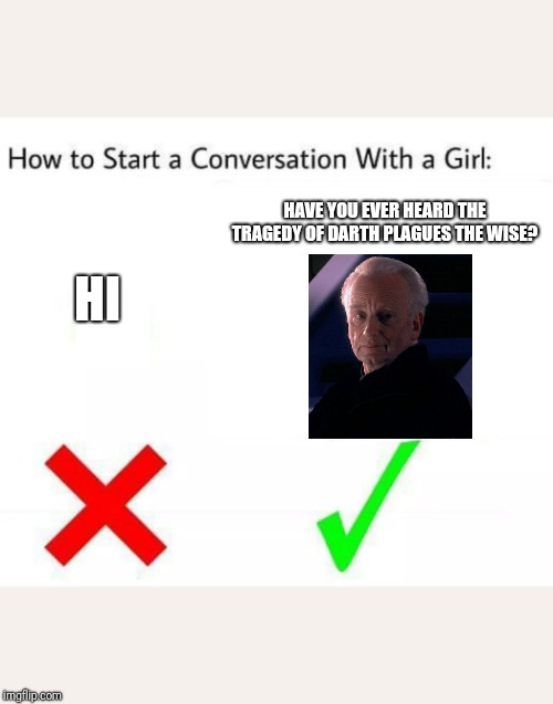 How to Start a Conversation with a girl | HI HAVE YOU EVER HEARD THE TRAGEDY OF DARTH PLAGUES THE WISE? | image tagged in how to start a conversation with a girl | made w/ Imgflip meme maker