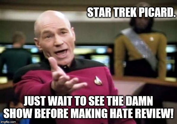 Posted on 01/15/2020 | STAR TREK PICARD. JUST WAIT TO SEE THE DAMN SHOW BEFORE MAKING HATE REVIEW! | image tagged in memes,picard wtf,star trek,star trek picard | made w/ Imgflip meme maker