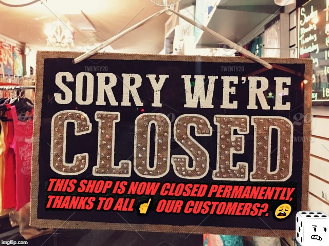 shop closed | THIS SHOP IS NOW CLOSED PERMANENTLY, THANKS TO ALL ☝  OUR CUSTOMERS?. ? | image tagged in shop closed | made w/ Imgflip meme maker