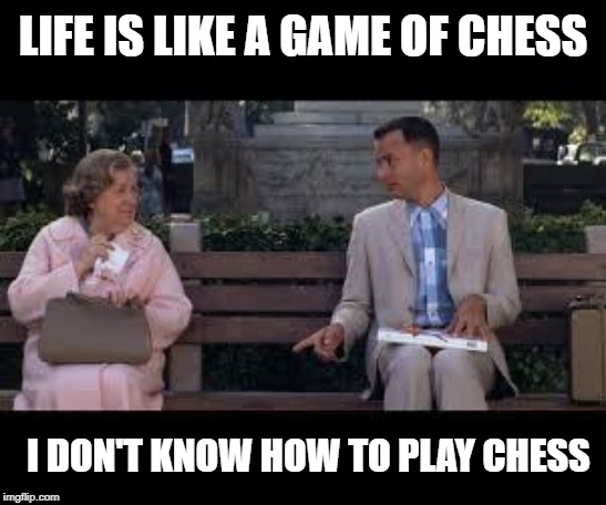 forrest gump box of chocolates |  LIFE IS LIKE A GAME OF CHESS; I DON'T KNOW HOW TO PLAY CHESS | image tagged in forrest gump box of chocolates | made w/ Imgflip meme maker