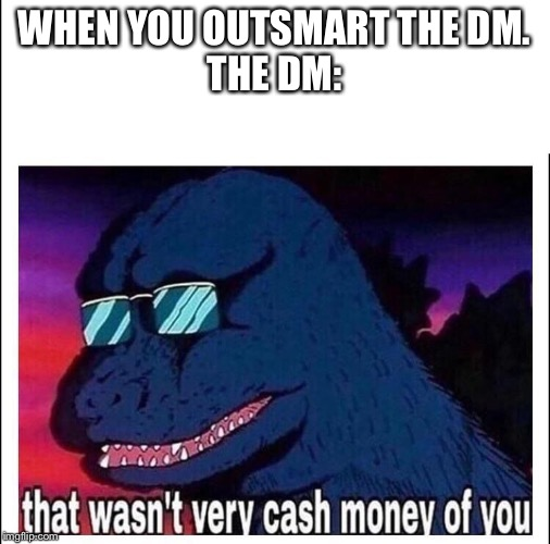 That wasn't very cash money |  WHEN YOU OUTSMART THE DM. THE DM: | image tagged in that wasnt very cash money | made w/ Imgflip meme maker