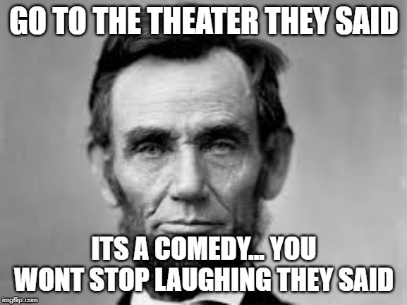 GO TO THE THEATER THEY SAID ITS A COMEDY... YOU WONT STOP LAUGHING THEY SAID | image tagged in abraham lincoln,funny memes,fun | made w/ Imgflip meme maker