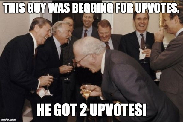 Laughing Men In Suits | THIS GUY WAS BEGGING FOR UPVOTES. HE GOT 2 UPVOTES! | image tagged in memes,laughing men in suits | made w/ Imgflip meme maker